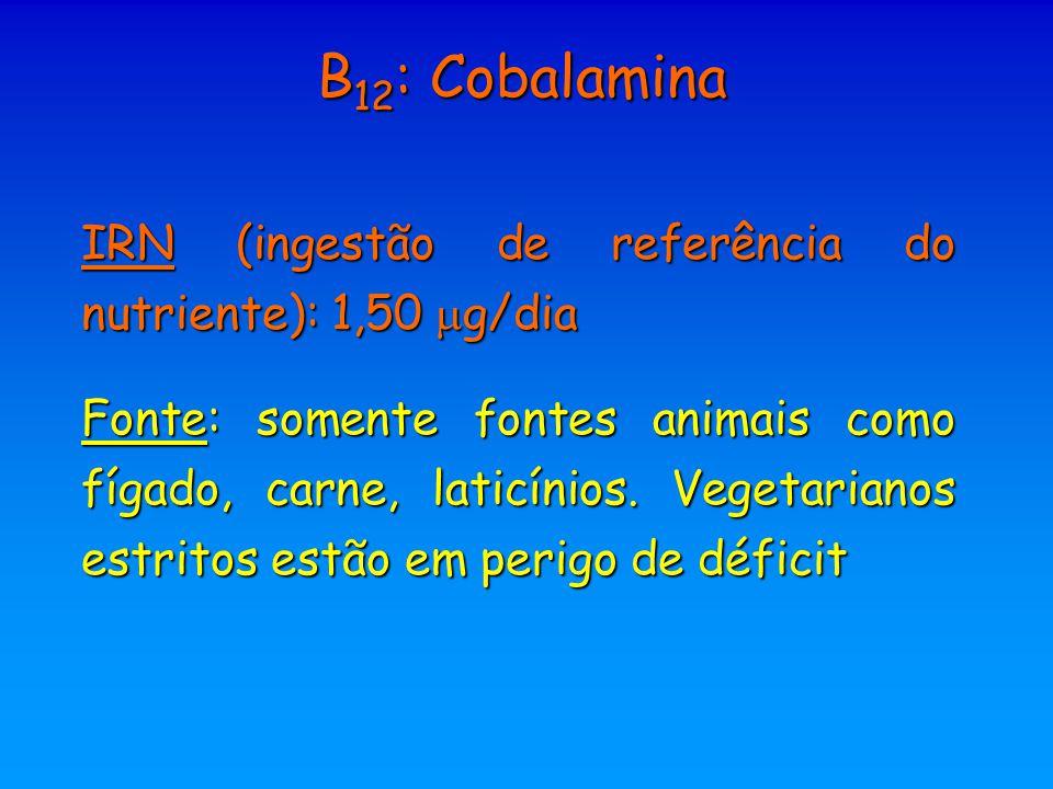 B 12 : Cobalamina IRN (ingestão de referência do nutriente): 1,50  g/dia Fonte: somente fontes animais como fígado, carne, laticínios. Vegetarianos e