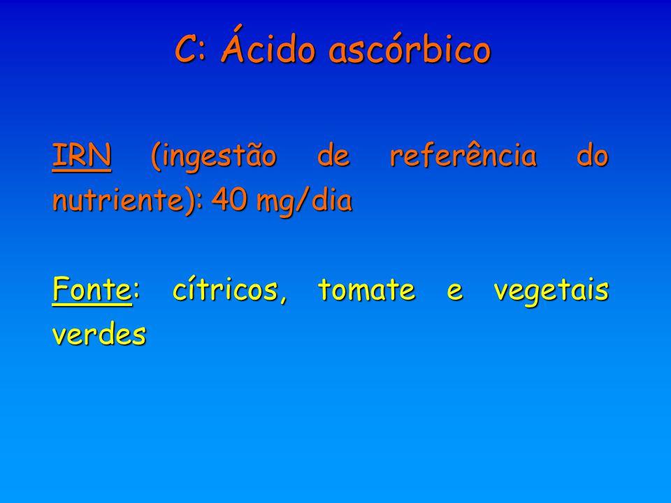 IRN (ingestão de referência do nutriente): 40 mg/dia Fonte: cítricos, tomate e vegetais verdes