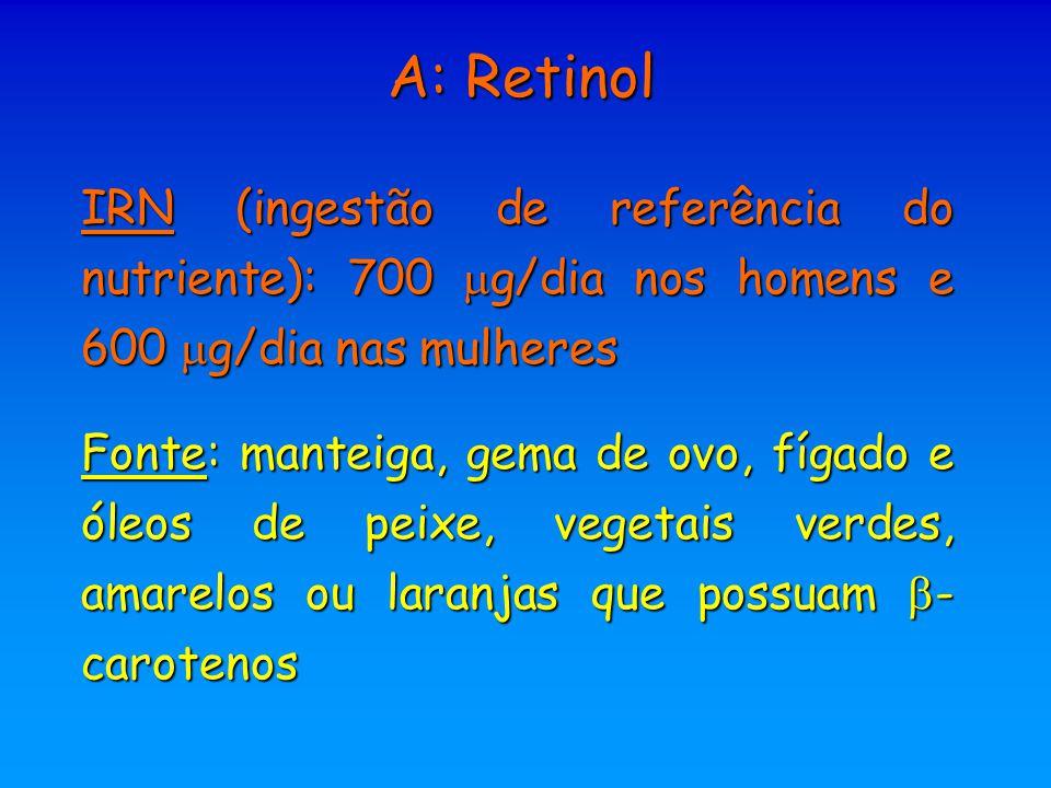 A: Retinol IRN (ingestão de referência do nutriente): 700  g/dia nos homens e 600  g/dia nas mulheres Fonte: manteiga, gema de ovo, fígado e óleos d