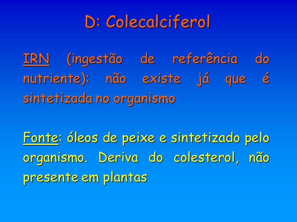 D: Colecalciferol IRN (ingestão de referência do nutriente): não existe já que é sintetizada no organismo Fonte: óleos de peixe e sintetizado pelo org