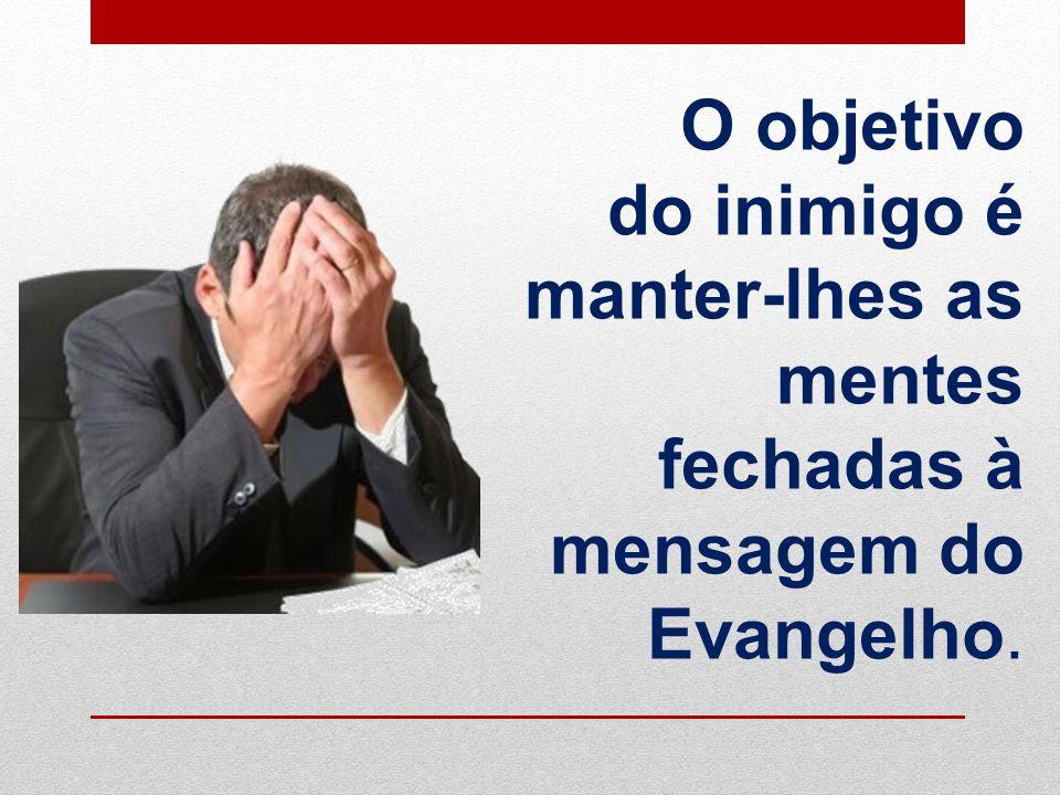 O objetivo do inimigo é manter-lhes as mentes fechadas à mensagem do Evangelho.