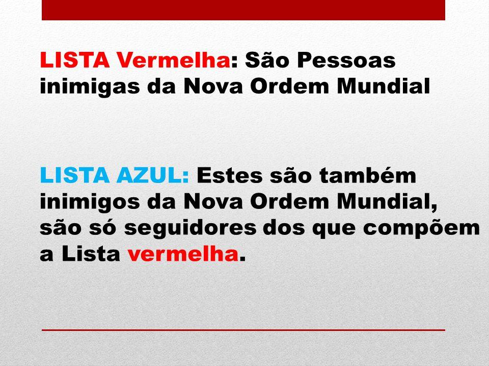 LISTA Vermelha: São Pessoas inimigas da Nova Ordem Mundial LISTA AZUL: Estes são também inimigos da Nova Ordem Mundial, são só seguidores dos que comp