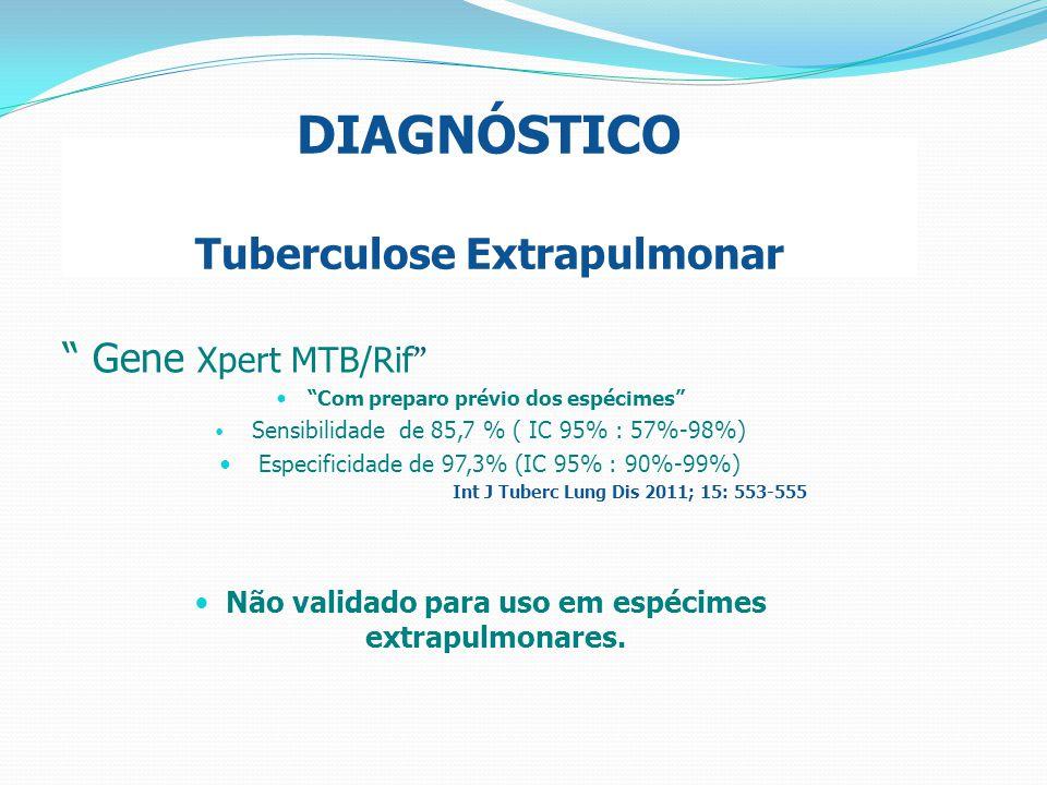 """DIAGNÓSTICO Tuberculose Extrapulmonar """" Gene Xpert MTB/Rif """" """"Com preparo prévio dos espécimes"""" Sensibilidade de 85,7 % ( IC 95% : 57%-98%) Especifici"""