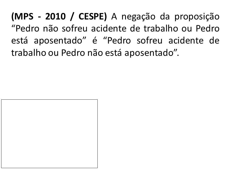 """(MPS - 2010 / CESPE) A negação da proposição """"Pedro não sofreu acidente de trabalho ou Pedro está aposentado"""" é """"Pedro sofreu acidente de trabalho ou"""