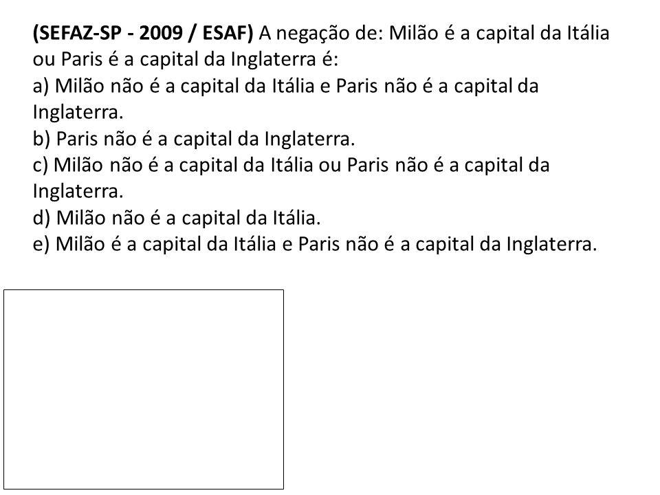 (SEFAZ-SP - 2009 / ESAF) A negação de: Milão é a capital da Itália ou Paris é a capital da Inglaterra é: a) Milão não é a capital da Itália e Paris nã