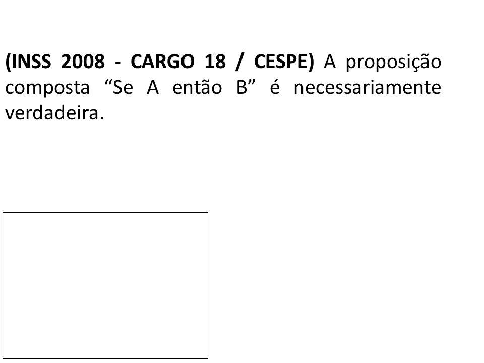 """(INSS 2008 - CARGO 18 / CESPE) A proposição composta """"Se A então B"""" é necessariamente verdadeira."""