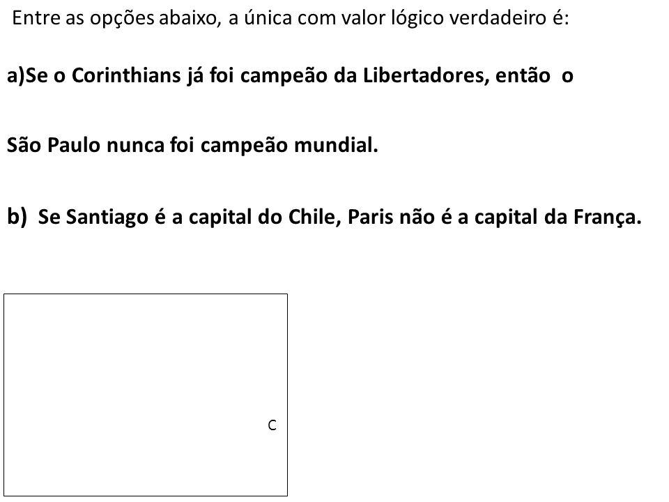 Entre as opções abaixo, a única com valor lógico verdadeiro é: a)Se o Corinthians já foi campeão da Libertadores, então o São Paulo nunca foi campeão