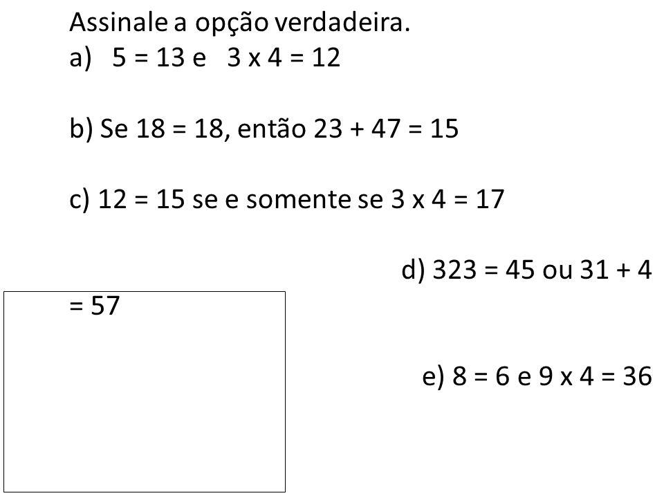 Assinale a opção verdadeira. a) 5 = 13 e 3 x 4 = 12 b) Se 18 = 18, então 23 + 47 = 15 c) 12 = 15 se e somente se 3 x 4 = 17 d) 323 = 45 ou 31 + 4 = 57