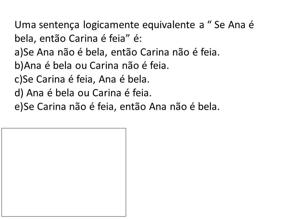 """Uma sentença logicamente equivalente a """" Se Ana é bela, então Carina é feia"""" é: a)Se Ana não é bela, então Carina não é feia. b)Ana é bela ou Carina n"""