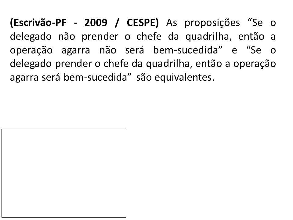 """(Escrivão-PF - 2009 / CESPE) As proposições """"Se o delegado não prender o chefe da quadrilha, então a operação agarra não será bem-sucedida"""" e """"Se o de"""