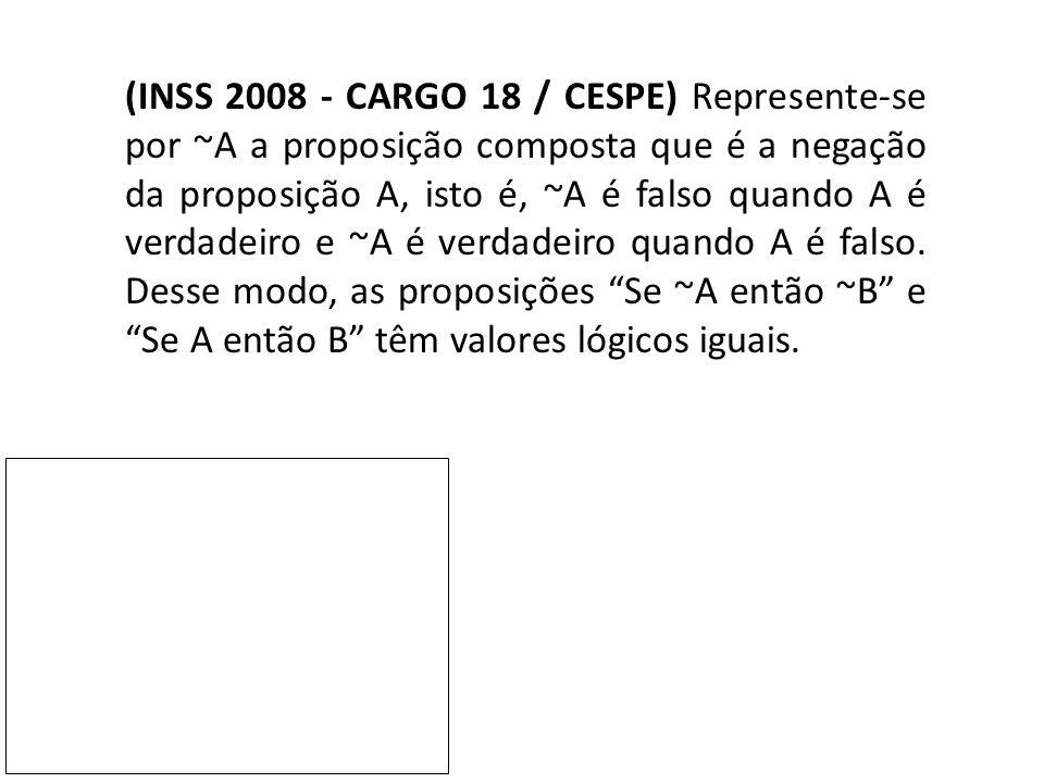 (INSS 2008 - CARGO 18 / CESPE) Represente-se por ~A a proposição composta que é a negação da proposição A, isto é, ~A é falso quando A é verdadeiro e