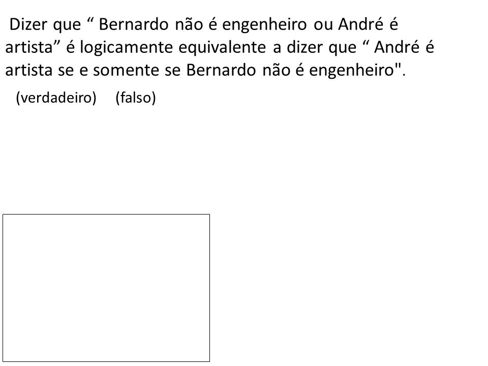 """Dizer que """" Bernardo não é engenheiro ou André é artista"""" é logicamente equivalente a dizer que """" André é artista se e somente se Bernardo não é engen"""
