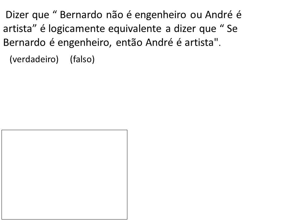 """Dizer que """" Bernardo não é engenheiro ou André é artista"""" é logicamente equivalente a dizer que """" Se Bernardo é engenheiro, então André é artista"""
