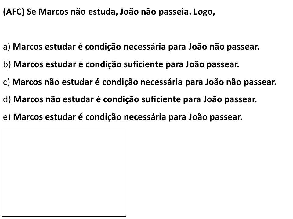 (AFC) Se Marcos não estuda, João não passeia. Logo, a) Marcos estudar é condição necessária para João não passear. b) Marcos estudar é condição sufici