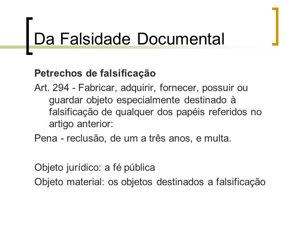 Da Falsidade Documental Petrechos de falsificação Art. 294 - Fabricar, adquirir, fornecer, possuir ou guardar objeto especialmente destinado à falsifi