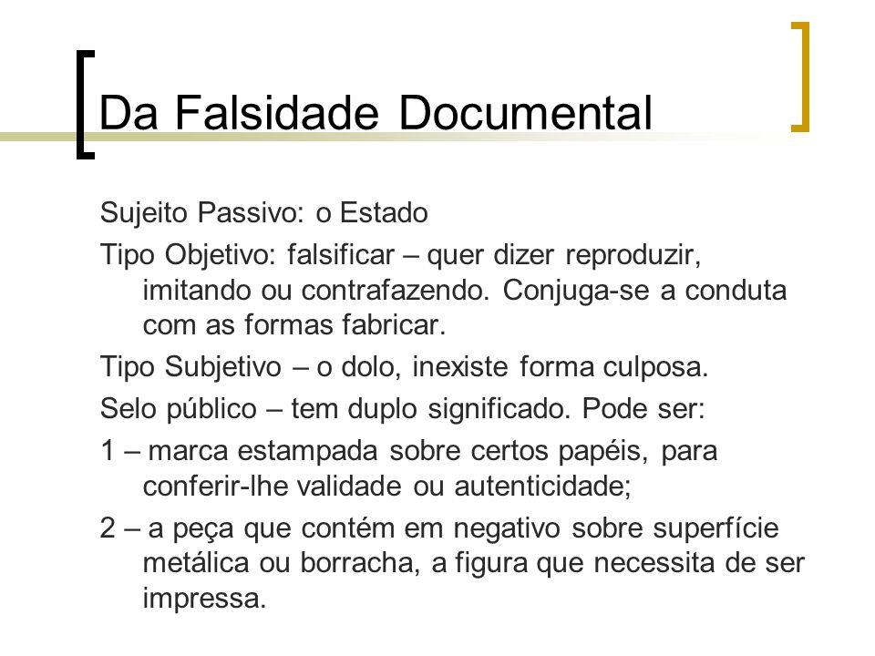 Da Falsidade Documental Sujeito Passivo: o Estado Tipo Objetivo: falsificar – quer dizer reproduzir, imitando ou contrafazendo. Conjuga-se a conduta c