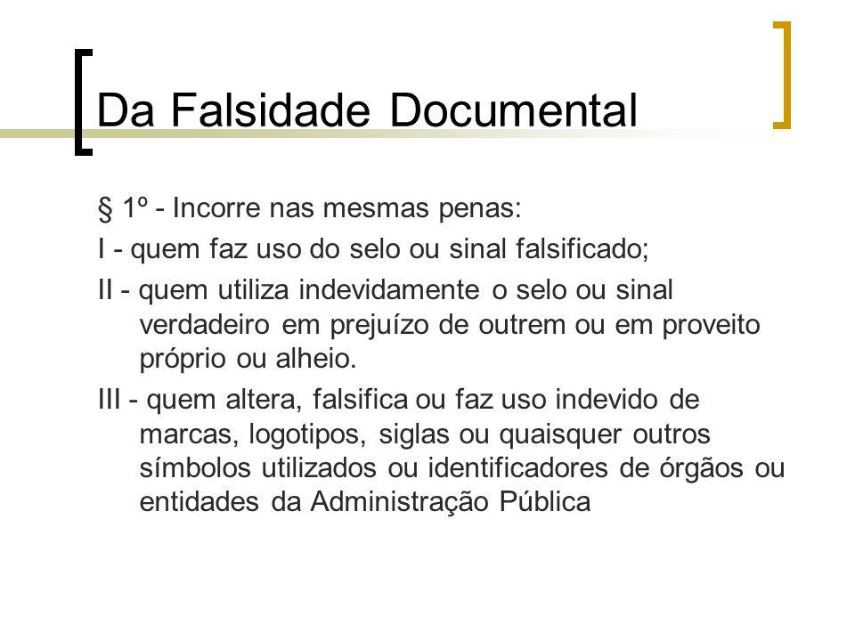 Da Falsidade Documental § 1º - Incorre nas mesmas penas: I - quem faz uso do selo ou sinal falsificado; II - quem utiliza indevidamente o selo ou sina