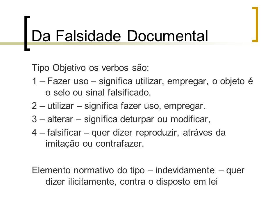 Da Falsidade Documental Tipo Objetivo os verbos são: 1 – Fazer uso – significa utilizar, empregar, o objeto é o selo ou sinal falsificado. 2 – utiliza