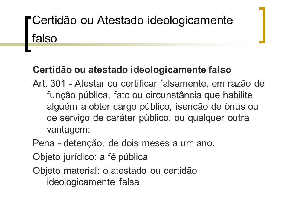Certidão ou Atestado ideologicamente falso Certidão ou atestado ideologicamente falso Art. 301 - Atestar ou certificar falsamente, em razão de função