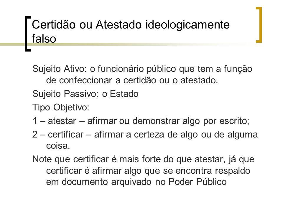 Certidão ou Atestado ideologicamente falso Sujeito Ativo: o funcionário público que tem a função de confeccionar a certidão ou o atestado. Sujeito Pas
