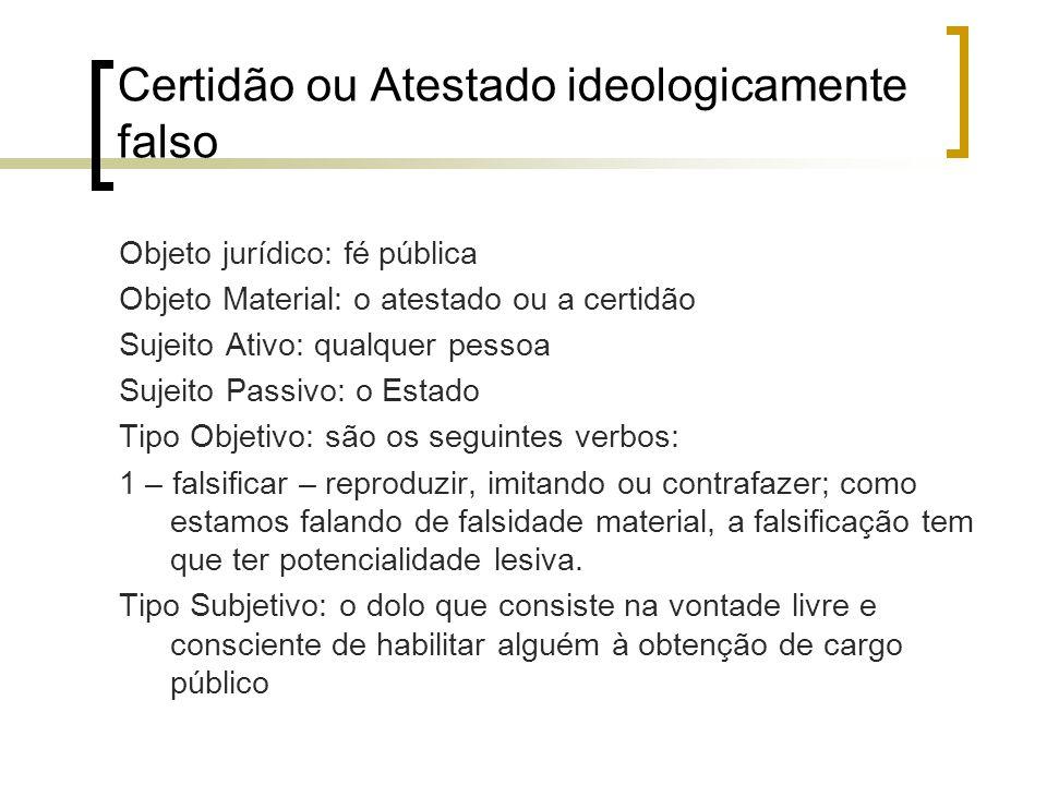 Certidão ou Atestado ideologicamente falso Objeto jurídico: fé pública Objeto Material: o atestado ou a certidão Sujeito Ativo: qualquer pessoa Sujeit