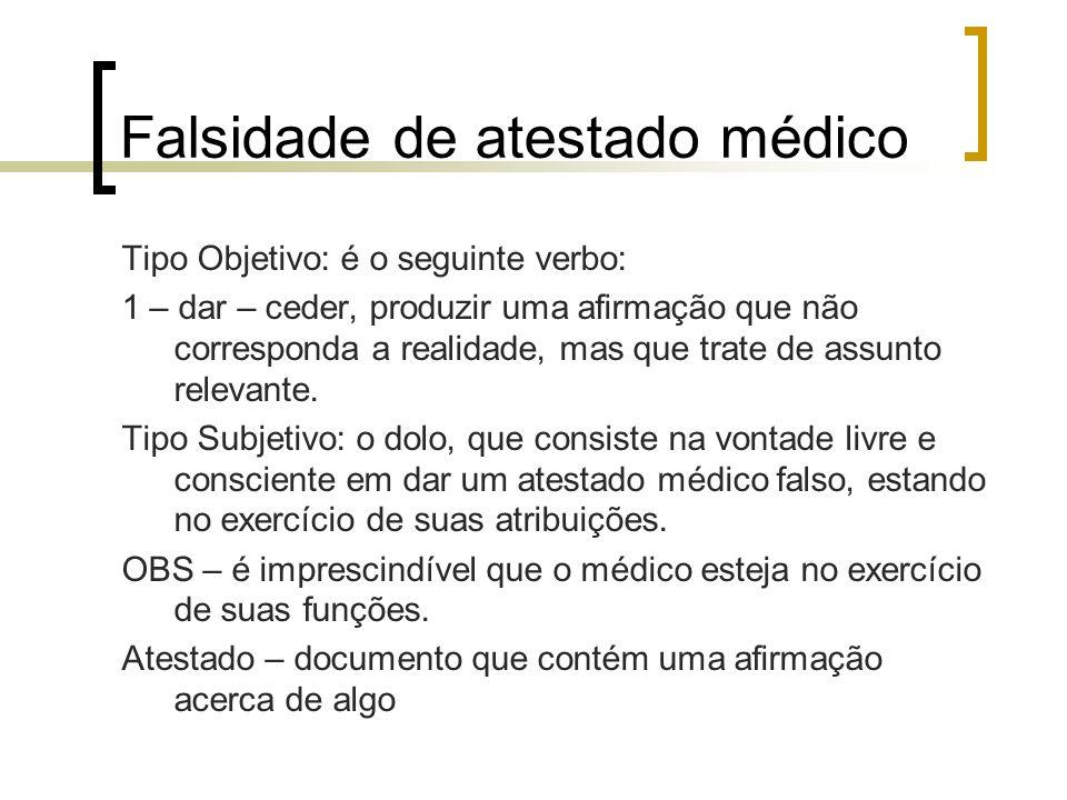 Falsidade de atestado médico Tipo Objetivo: é o seguinte verbo: 1 – dar – ceder, produzir uma afirmação que não corresponda a realidade, mas que trate