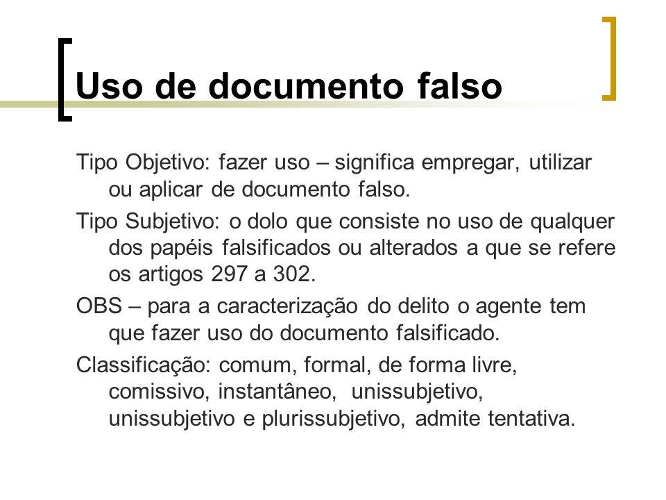 Uso de documento falso Tipo Objetivo: fazer uso – significa empregar, utilizar ou aplicar de documento falso. Tipo Subjetivo: o dolo que consiste no u