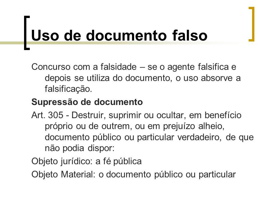 Uso de documento falso Concurso com a falsidade – se o agente falsifica e depois se utiliza do documento, o uso absorve a falsificação. Supressão de d