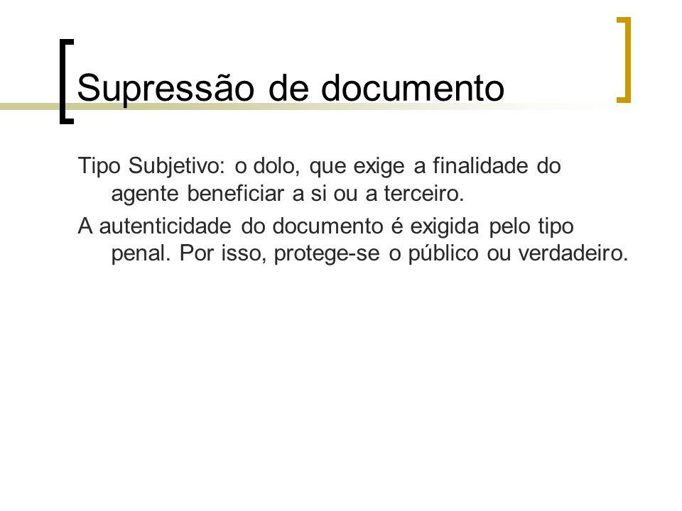 Supressão de documento Tipo Subjetivo: o dolo, que exige a finalidade do agente beneficiar a si ou a terceiro. A autenticidade do documento é exigida