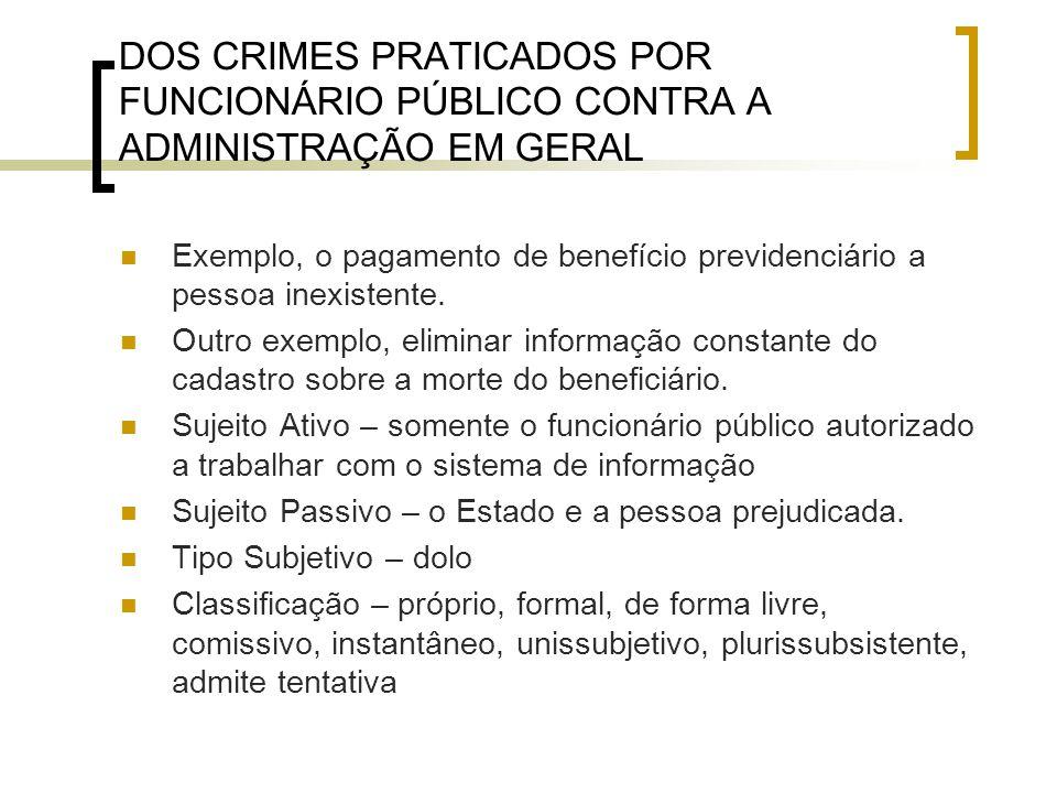 DOS CRIMES PRATICADOS POR FUNCIONÁRIO PÚBLICO CONTRA A ADMINISTRAÇÃO EM GERAL Exemplo, o pagamento de benefício previdenciário a pessoa inexistente. O