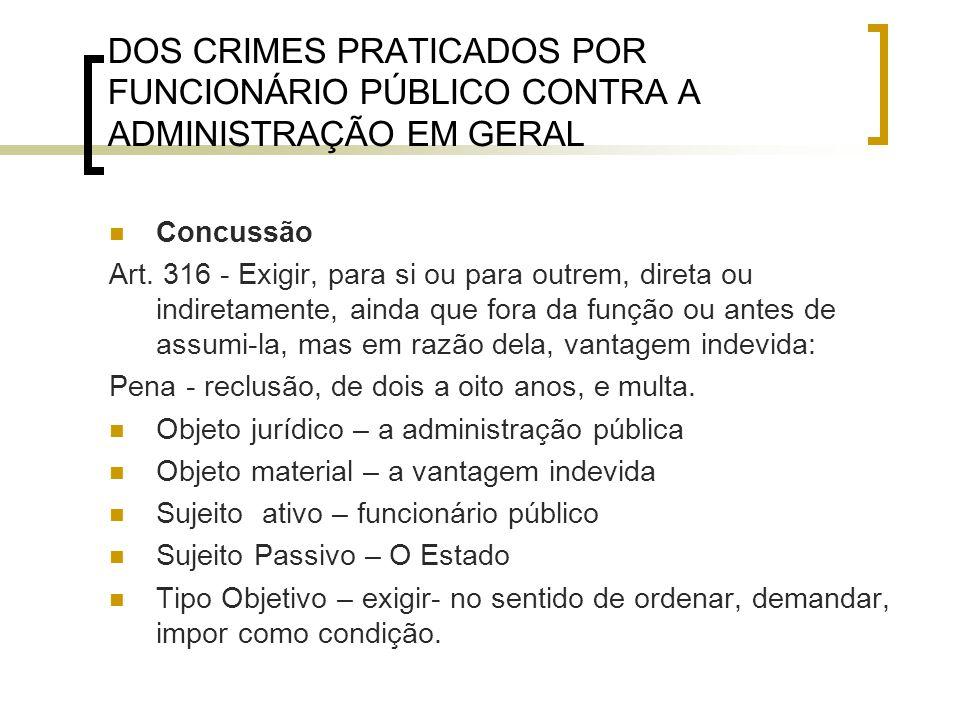 DOS CRIMES PRATICADOS POR FUNCIONÁRIO PÚBLICO CONTRA A ADMINISTRAÇÃO EM GERAL Concussão Art. 316 - Exigir, para si ou para outrem, direta ou indiretam