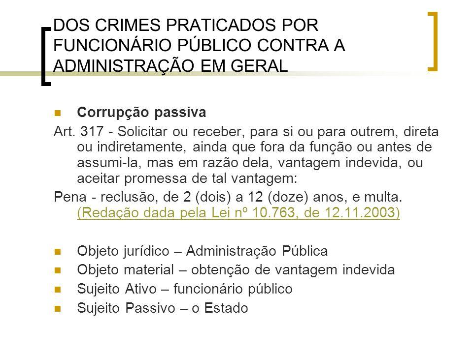 DOS CRIMES PRATICADOS POR FUNCIONÁRIO PÚBLICO CONTRA A ADMINISTRAÇÃO EM GERAL Corrupção passiva Art. 317 - Solicitar ou receber, para si ou para outre