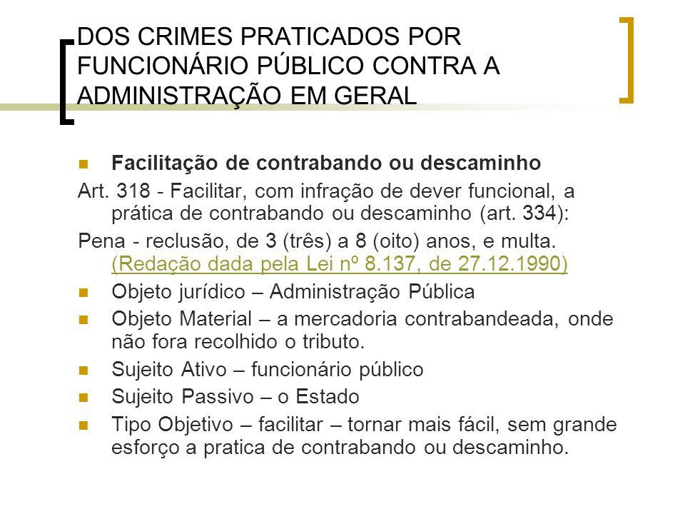 DOS CRIMES PRATICADOS POR FUNCIONÁRIO PÚBLICO CONTRA A ADMINISTRAÇÃO EM GERAL Facilitação de contrabando ou descaminho Art. 318 - Facilitar, com infra