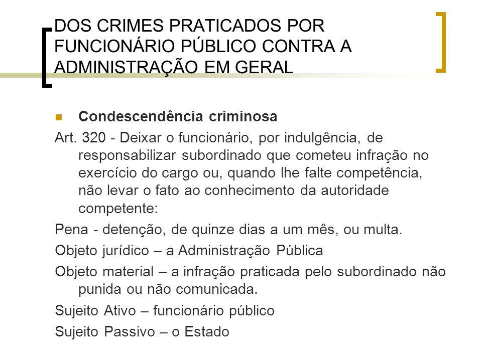 DOS CRIMES PRATICADOS POR FUNCIONÁRIO PÚBLICO CONTRA A ADMINISTRAÇÃO EM GERAL Condescendência criminosa Art. 320 - Deixar o funcionário, por indulgênc