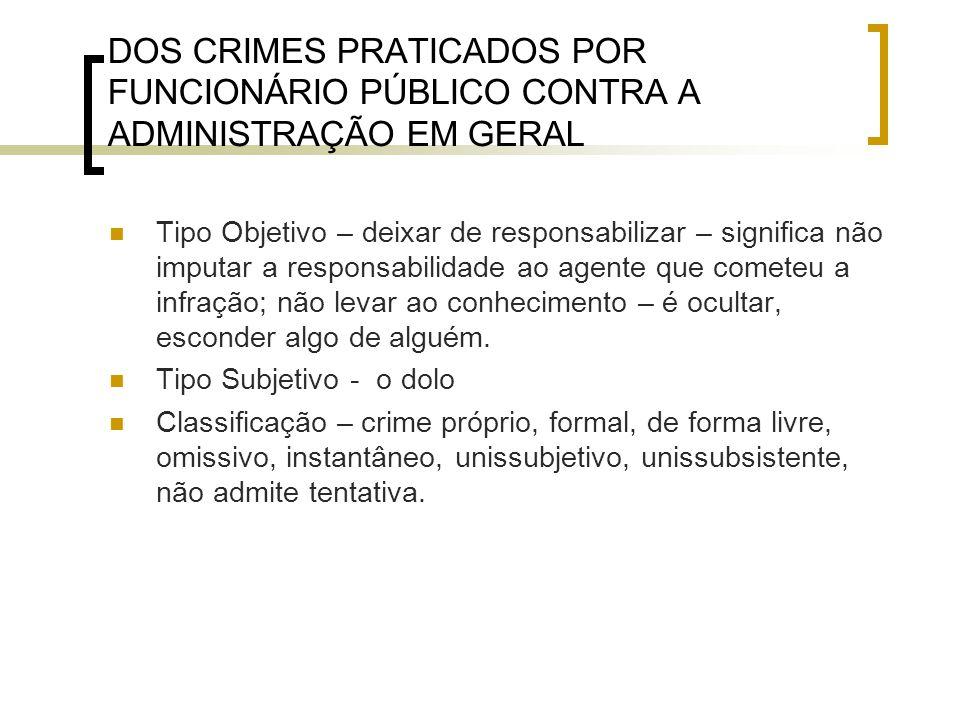 DOS CRIMES PRATICADOS POR FUNCIONÁRIO PÚBLICO CONTRA A ADMINISTRAÇÃO EM GERAL Tipo Objetivo – deixar de responsabilizar – significa não imputar a resp