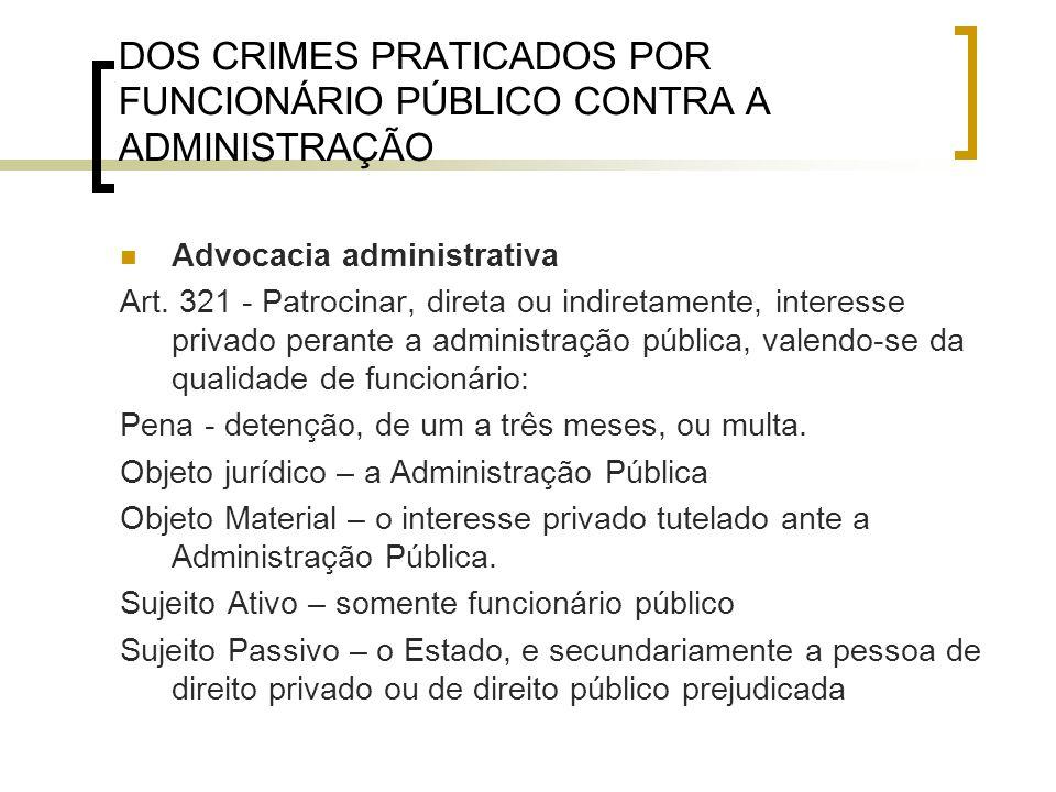 DOS CRIMES PRATICADOS POR FUNCIONÁRIO PÚBLICO CONTRA A ADMINISTRAÇÃO Advocacia administrativa Art. 321 - Patrocinar, direta ou indiretamente, interess