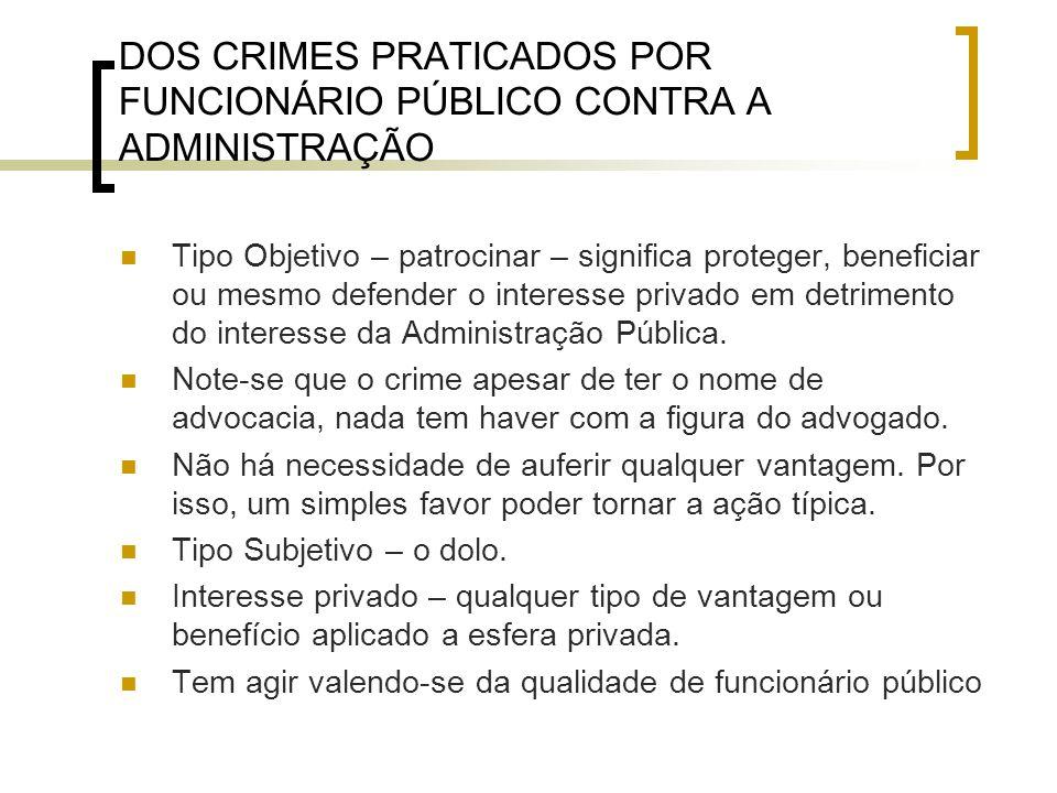 DOS CRIMES PRATICADOS POR FUNCIONÁRIO PÚBLICO CONTRA A ADMINISTRAÇÃO Tipo Objetivo – patrocinar – significa proteger, beneficiar ou mesmo defender o i