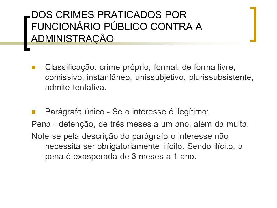 DOS CRIMES PRATICADOS POR FUNCIONÁRIO PÚBLICO CONTRA A ADMINISTRAÇÃO Classificação: crime próprio, formal, de forma livre, comissivo, instantâneo, uni
