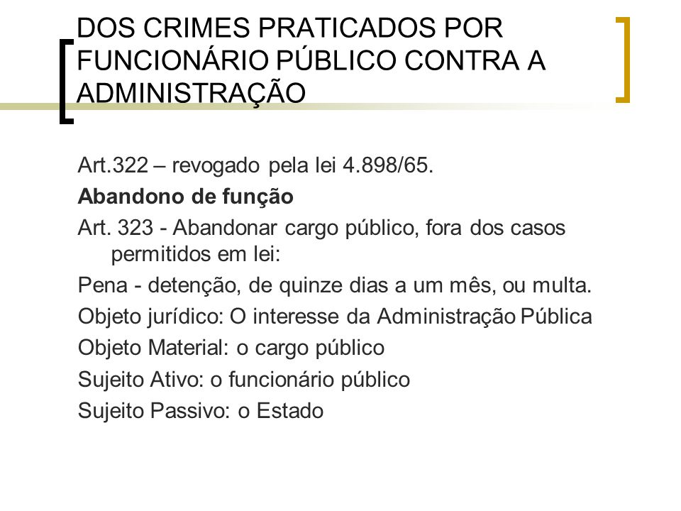 DOS CRIMES PRATICADOS POR FUNCIONÁRIO PÚBLICO CONTRA A ADMINISTRAÇÃO Art.322 – revogado pela lei 4.898/65. Abandono de função Art. 323 - Abandonar car