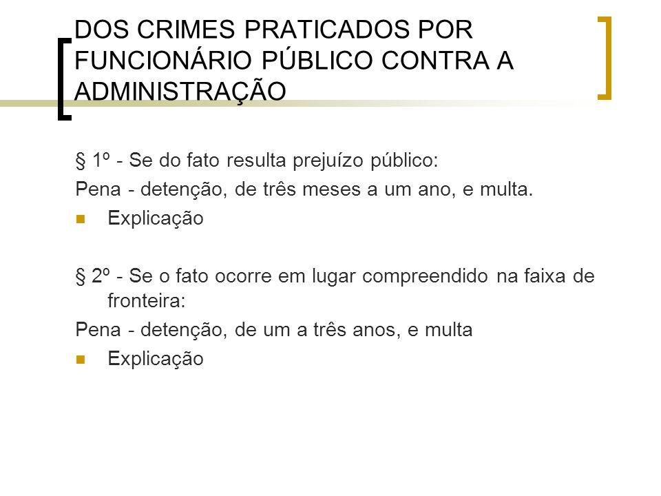 DOS CRIMES PRATICADOS POR FUNCIONÁRIO PÚBLICO CONTRA A ADMINISTRAÇÃO § 1º - Se do fato resulta prejuízo público: Pena - detenção, de três meses a um a
