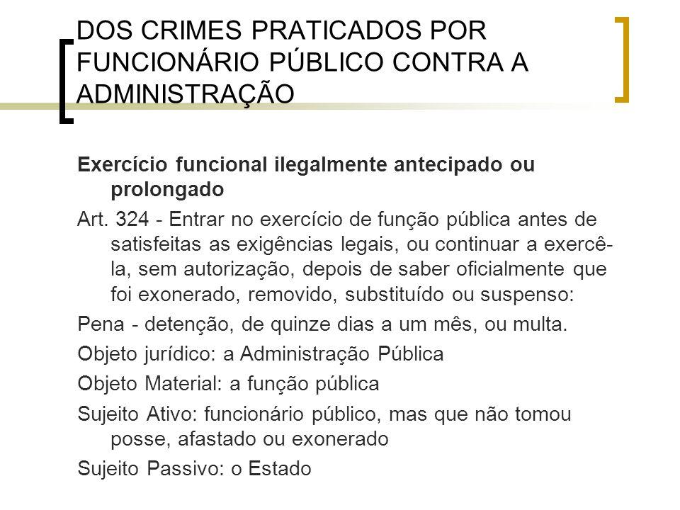 DOS CRIMES PRATICADOS POR FUNCIONÁRIO PÚBLICO CONTRA A ADMINISTRAÇÃO Exercício funcional ilegalmente antecipado ou prolongado Art. 324 - Entrar no exe