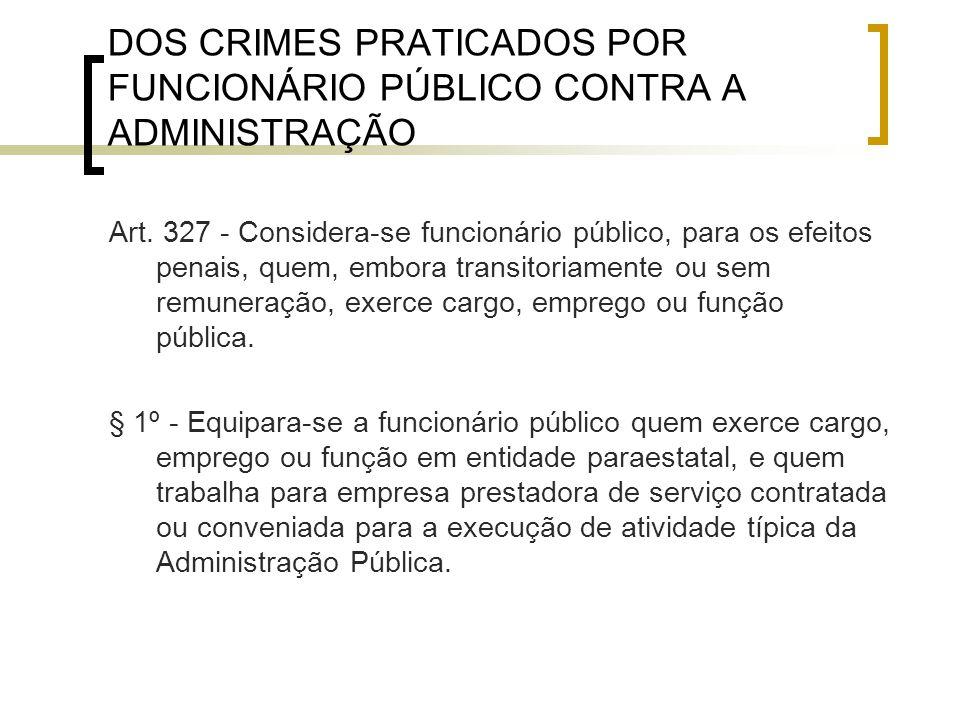 DOS CRIMES PRATICADOS POR FUNCIONÁRIO PÚBLICO CONTRA A ADMINISTRAÇÃO Art. 327 - Considera-se funcionário público, para os efeitos penais, quem, embora