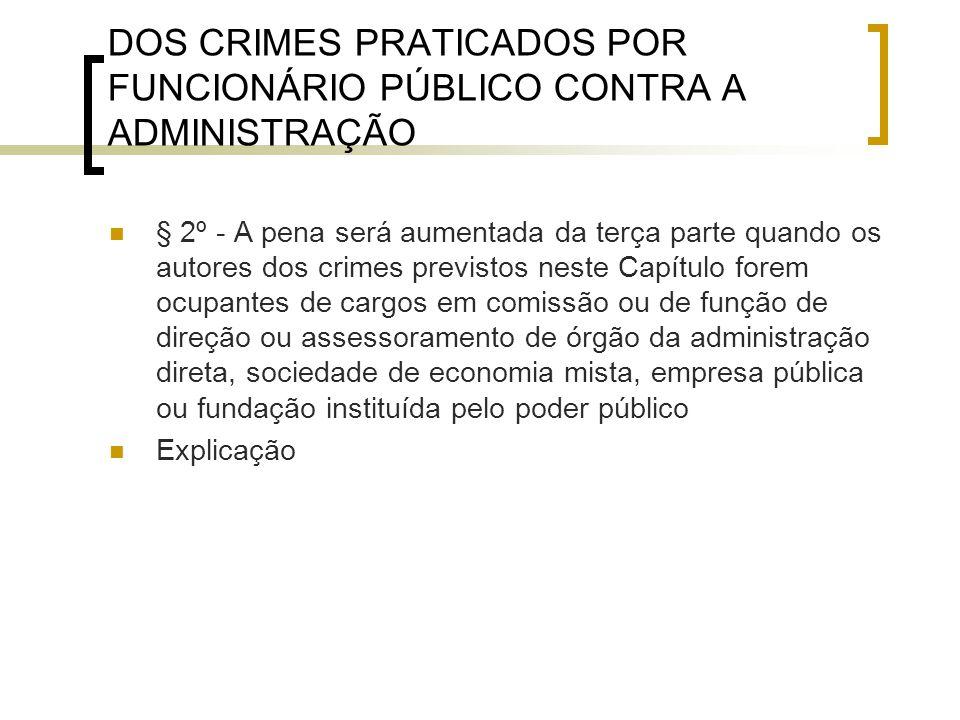 DOS CRIMES PRATICADOS POR FUNCIONÁRIO PÚBLICO CONTRA A ADMINISTRAÇÃO § 2º - A pena será aumentada da terça parte quando os autores dos crimes previsto