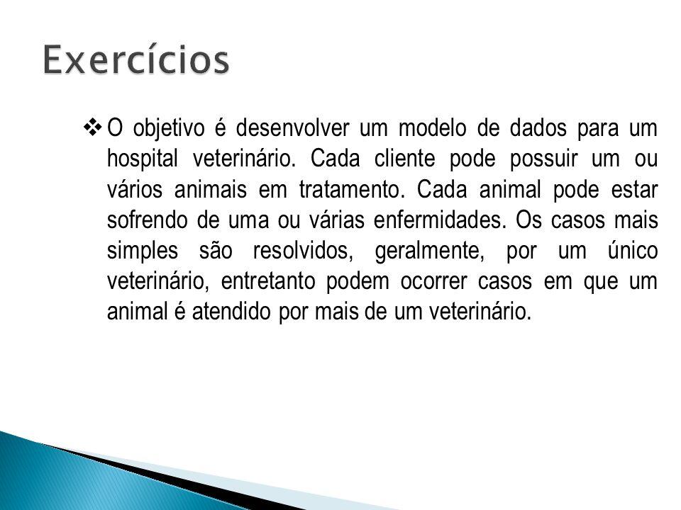  O objetivo é desenvolver um modelo de dados para um hospital veterinário. Cada cliente pode possuir um ou vários animais em tratamento. Cada animal