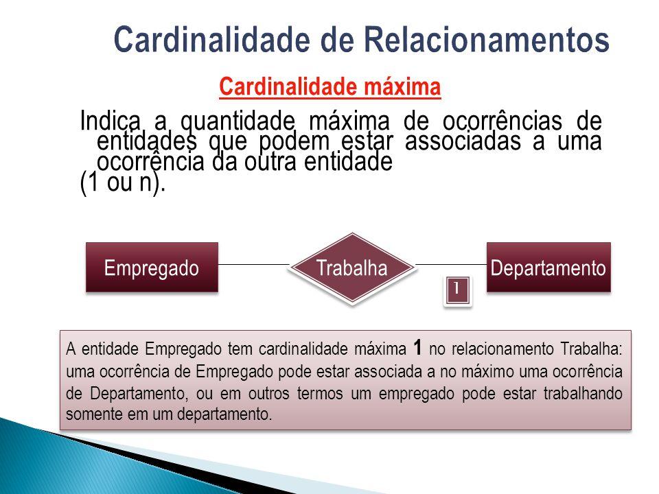 Cardinalidade máxima Indica a quantidade máxima de ocorrências de entidades que podem estar associadas a uma ocorrência da outra entidade (1 ou n). Em