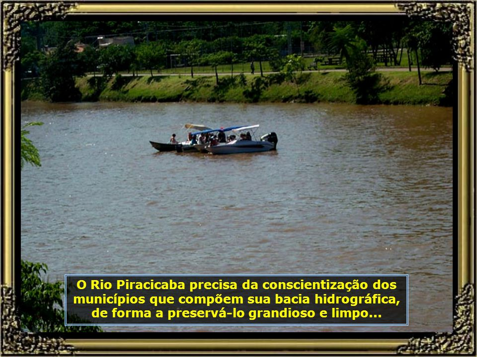 Juntos, o Rio Piracicaba e o Rio Tietê seguem agora em direção ao Rio Paraná, no município de Três Lagoas, e dele, ao Rio Iguaçu...