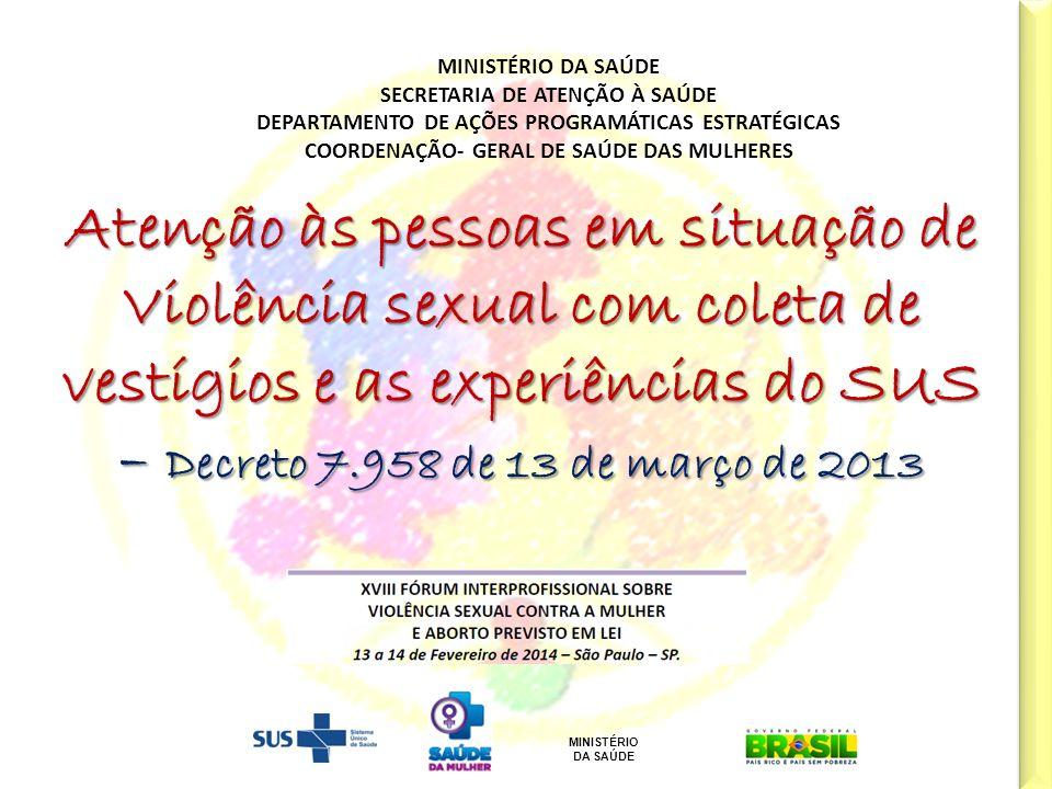 MINISTÉRIO DA SAÚDE Cal/Jun/12 Decreto n° 7.958, 13 de março de 2013 Estabelece diretrizes para o atendimento às vítimas de violência sexual pelos profissionais da Segurança Pública e profissionais do SUS