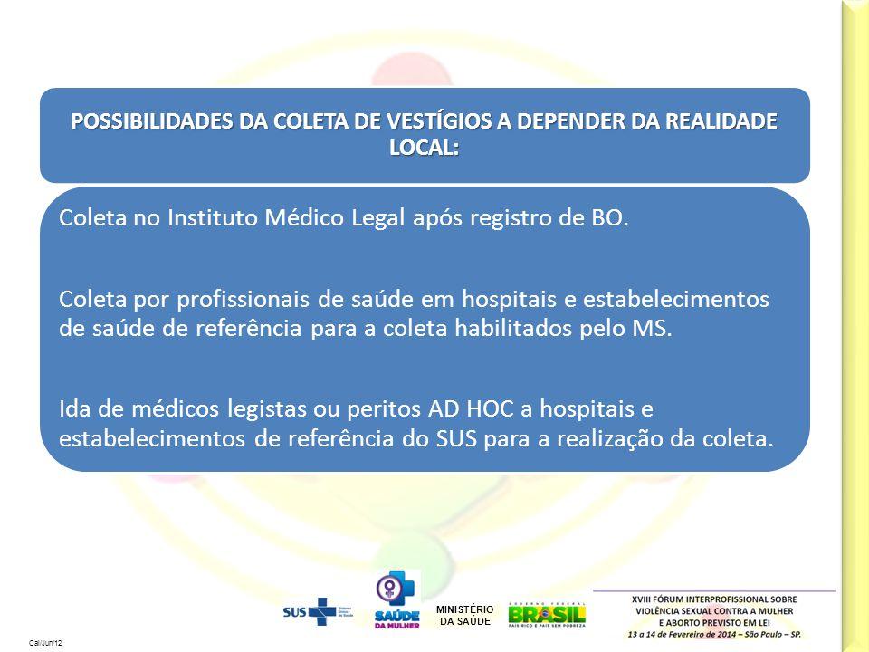 MINISTÉRIO DA SAÚDE Cal/Jun/12 POSSIBILIDADES DA COLETA DE VESTÍGIOS A DEPENDER DA REALIDADE LOCAL: Coleta no Instituto Médico Legal após registro de