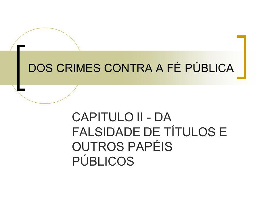 DOS CRIMES CONTRA A FÉ PÚBLICA CAPITULO II - DA FALSIDADE DE TÍTULOS E OUTROS PAPÉIS PÚBLICOS