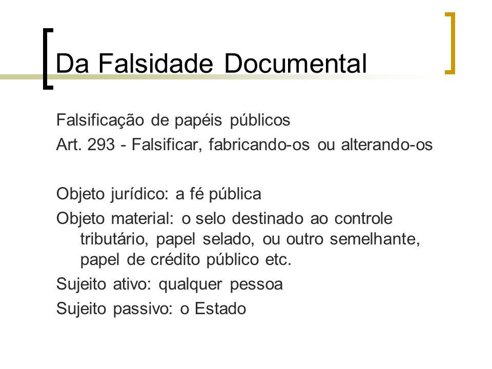 Da Falsidade Documental Falsificação de papéis públicos Art. 293 - Falsificar, fabricando-os ou alterando-os Objeto jurídico: a fé pública Objeto mate